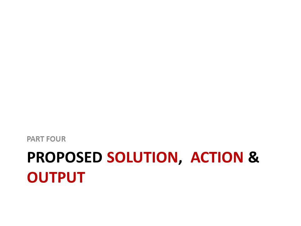 PROPOSED SOLUTION, ACTION & OUTPUT PART FOUR