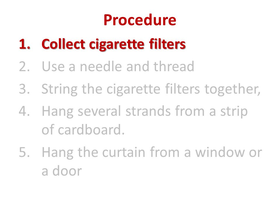 Procedure 1.Collect cigarette filters 2.Use a needle and thread 3.String the cigarette filters together, 4.Hang several strands from a strip of cardboard.