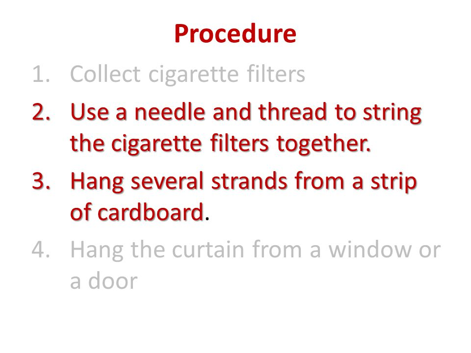 Procedure 1.Collect cigarette filters 2.Use a needle and thread to string the cigarette filters together.