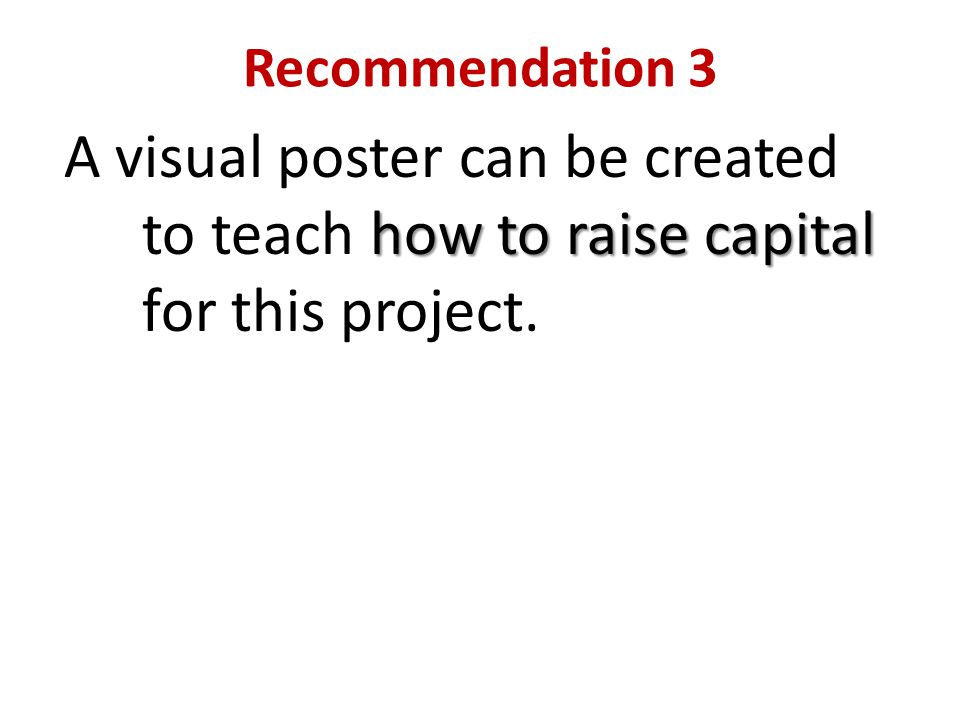 Recommendation 3 how to raise capital A visual poster can be created to teach how to raise capital for this project.