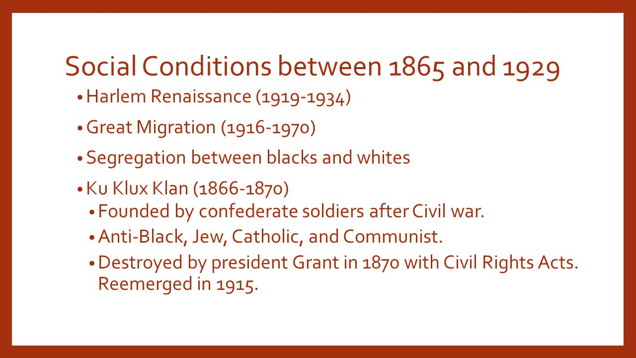 Social Conditions between 1865 and 1929 Harlem Renaissance (1919-1934) Great Migration (1916-1970) Segregation between blacks and whites Ku Klux Klan (1866-1870) Founded by confederate soldiers after Civil war.