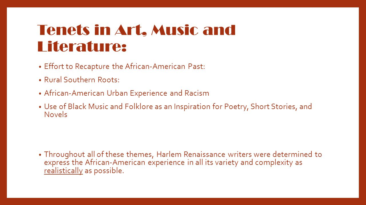 Tenets in Art, Music and Literature: Effort to Recapture the African-American Past: Rural Southern Roots: African-American Urban Experience and Racism Use of Black Music and Folklore as an Inspiration for Poetry, Short Stories, and Novels Throughout all of these themes, Harlem Renaissance writers were determined to express the African-American experience in all its variety and complexity as realistically as possible.