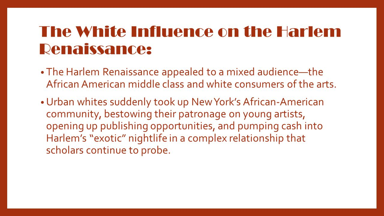 The White Influence on the Harlem Renaissance: The Harlem Renaissance appealed to a mixed audience—the African American middle class and white consumers of the arts.