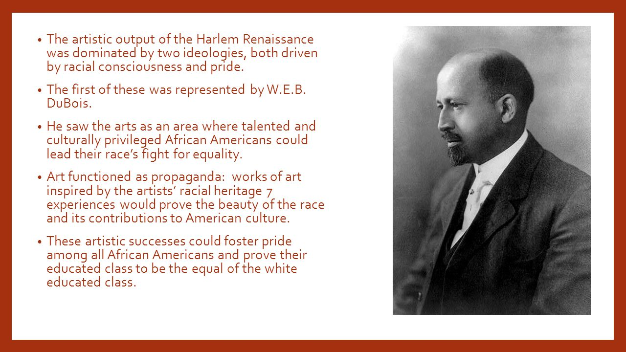 The artistic output of the Harlem Renaissance was dominated by two ideologies, both driven by racial consciousness and pride.