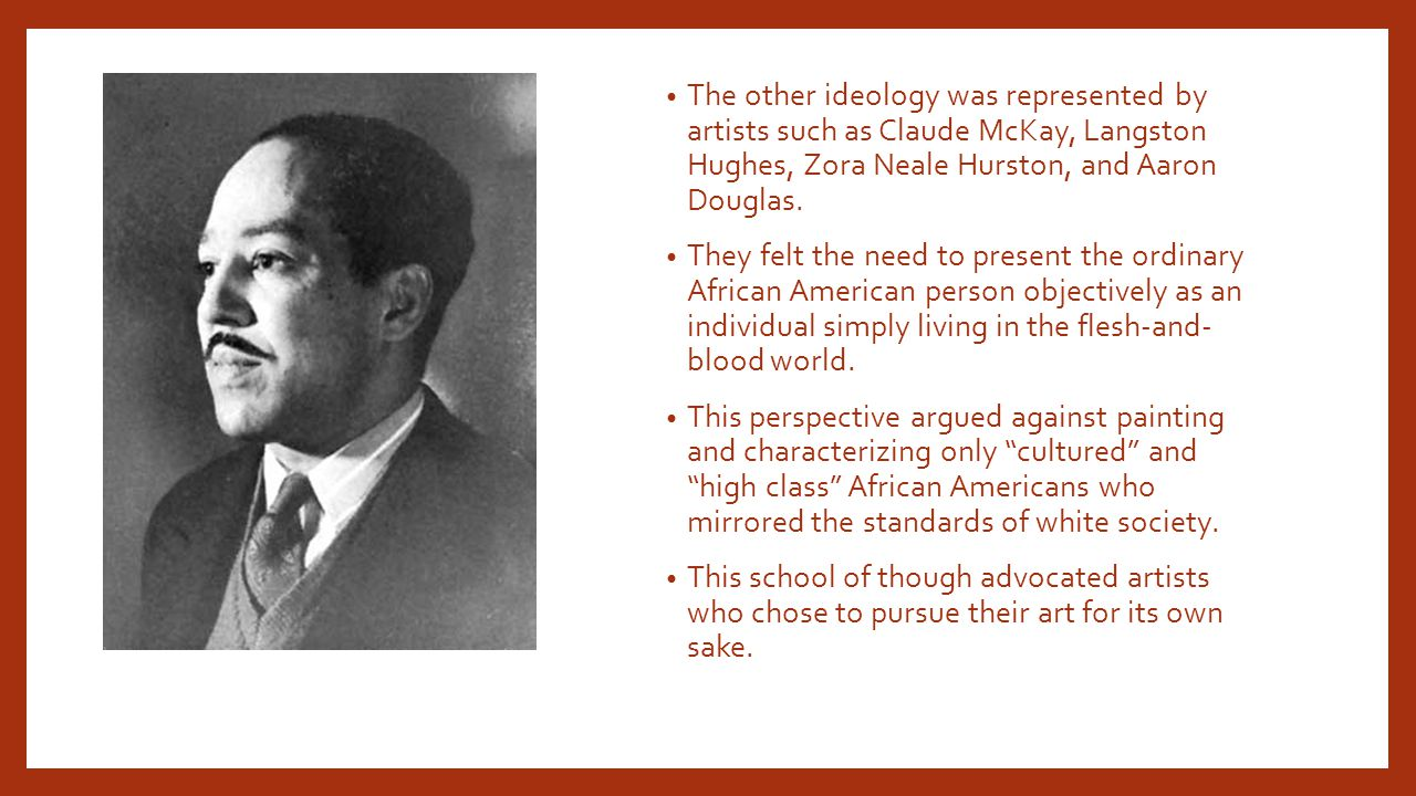 The other ideology was represented by artists such as Claude McKay, Langston Hughes, Zora Neale Hurston, and Aaron Douglas.