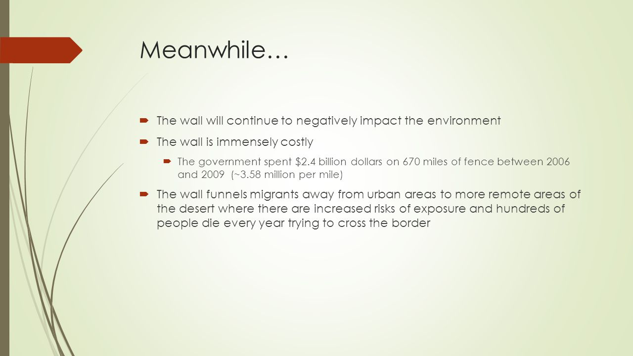 Meanwhile…  The wall will continue to negatively impact the environment  The wall is immensely costly  The government spent $2.4 billion dollars on 670 miles of fence between 2006 and 2009 (~3.58 million per mile)  The wall funnels migrants away from urban areas to more remote areas of the desert where there are increased risks of exposure and hundreds of people die every year trying to cross the border