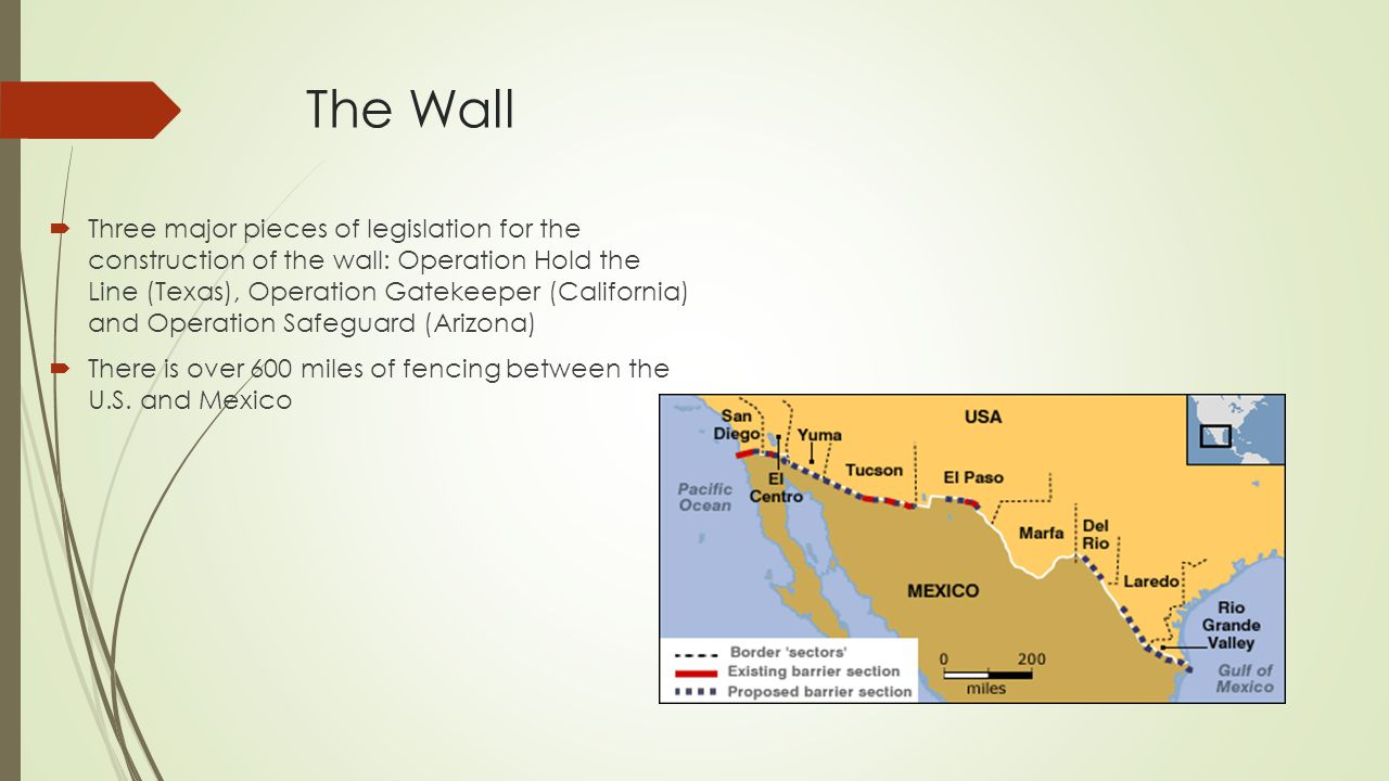 The Wall  Three major pieces of legislation for the construction of the wall: Operation Hold the Line (Texas), Operation Gatekeeper (California) and Operation Safeguard (Arizona)  There is over 600 miles of fencing between the U.S.