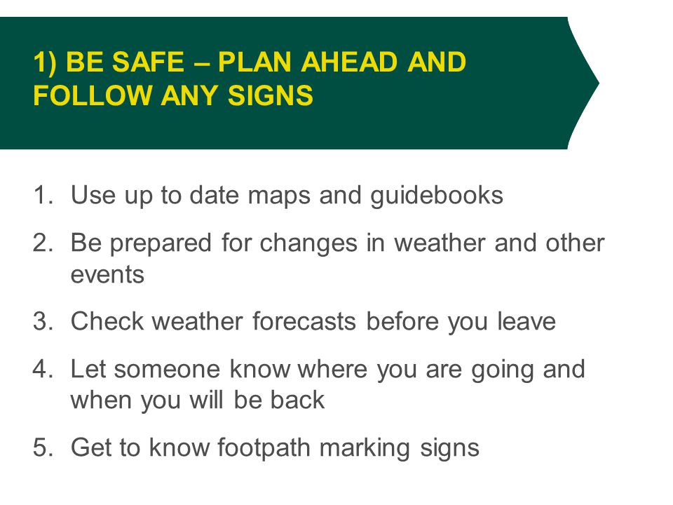 1.Use up to date maps and guidebooks 2.Be prepared for changes in weather and other events 3.Check weather forecasts before you leave 4.Let someone know where you are going and when you will be back 5.Get to know footpath marking signs