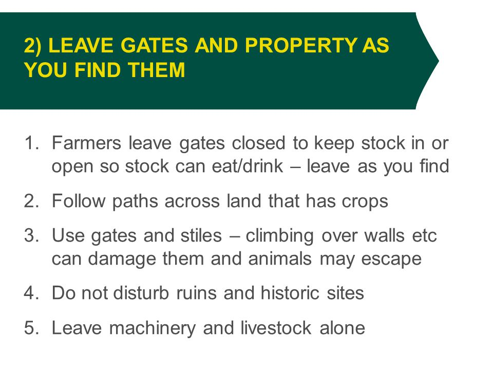 1.Farmers leave gates closed to keep stock in or open so stock can eat/drink – leave as you find 2.Follow paths across land that has crops 3.Use gates and stiles – climbing over walls etc can damage them and animals may escape 4.Do not disturb ruins and historic sites 5.Leave machinery and livestock alone