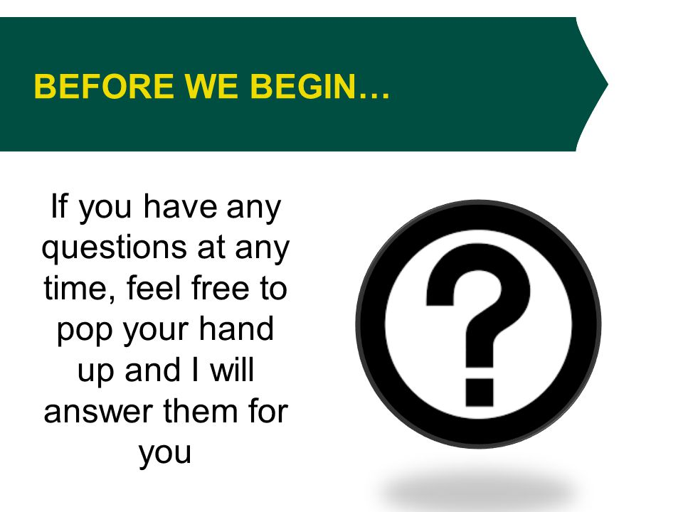 BEFORE WE BEGIN… If you have any questions at any time, feel free to pop your hand up and I will answer them for you
