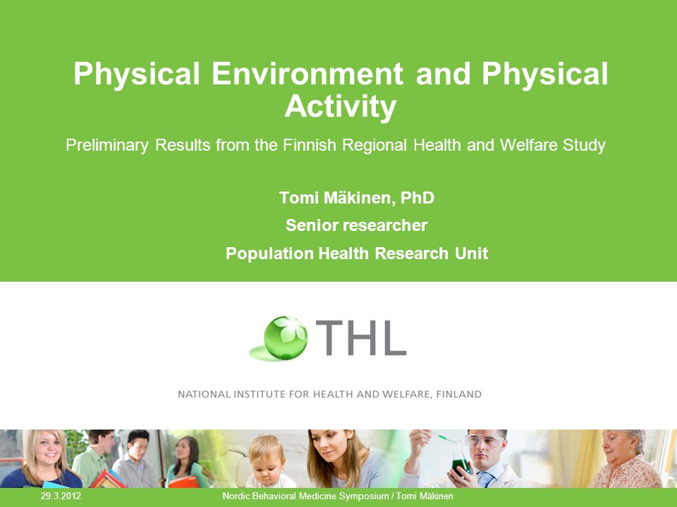 Physical Environment and Physical Activity Preliminary Results from the Finnish Regional Health and Welfare Study 29.3.2012 Nordic Behavioral Medicine Symposium / Tomi Mäkinen Tomi Mäkinen, PhD Senior researcher Population Health Research Unit
