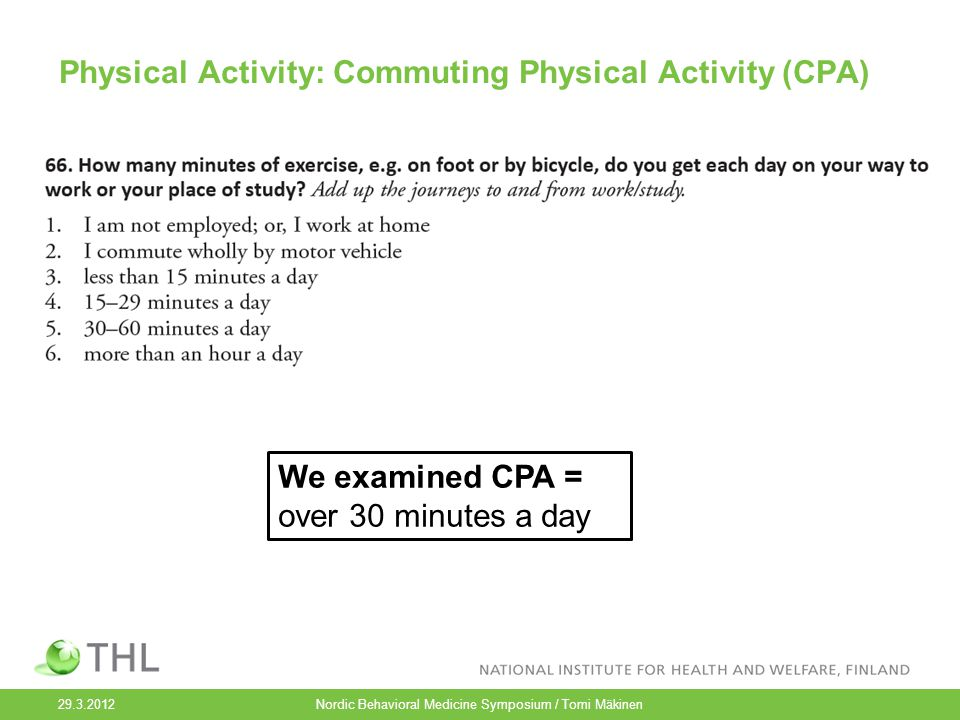 Physical Activity: Commuting Physical Activity (CPA) 29.3.2012 Nordic Behavioral Medicine Symposium / Tomi Mäkinen We examined CPA = over 30 minutes a day