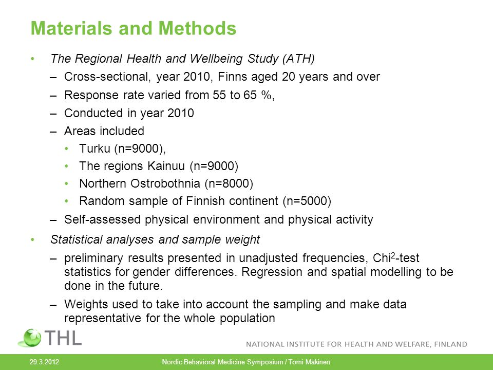 Materials and Methods The Regional Health and Wellbeing Study (ATH) –Cross-sectional, year 2010, Finns aged 20 years and over –Response rate varied from 55 to 65 %, –Conducted in year 2010 –Areas included Turku (n=9000), The regions Kainuu (n=9000) Northern Ostrobothnia (n=8000) Random sample of Finnish continent (n=5000) –Self-assessed physical environment and physical activity Statistical analyses and sample weight –preliminary results presented in unadjusted frequencies, Chi 2 -test statistics for gender differences.