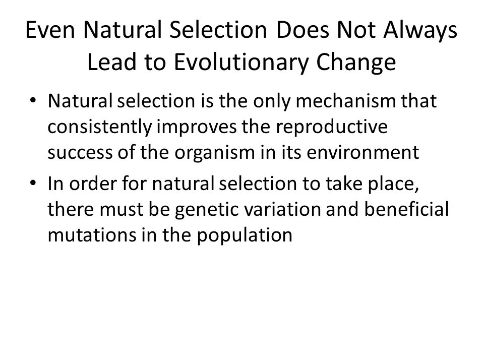 Even Natural Selection Does Not Always Lead to Evolutionary Change Natural selection is the only mechanism that consistently improves the reproductive
