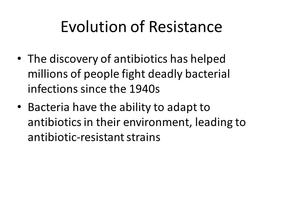Evolution of Resistance The discovery of antibiotics has helped millions of people fight deadly bacterial infections since the 1940s Bacteria have the