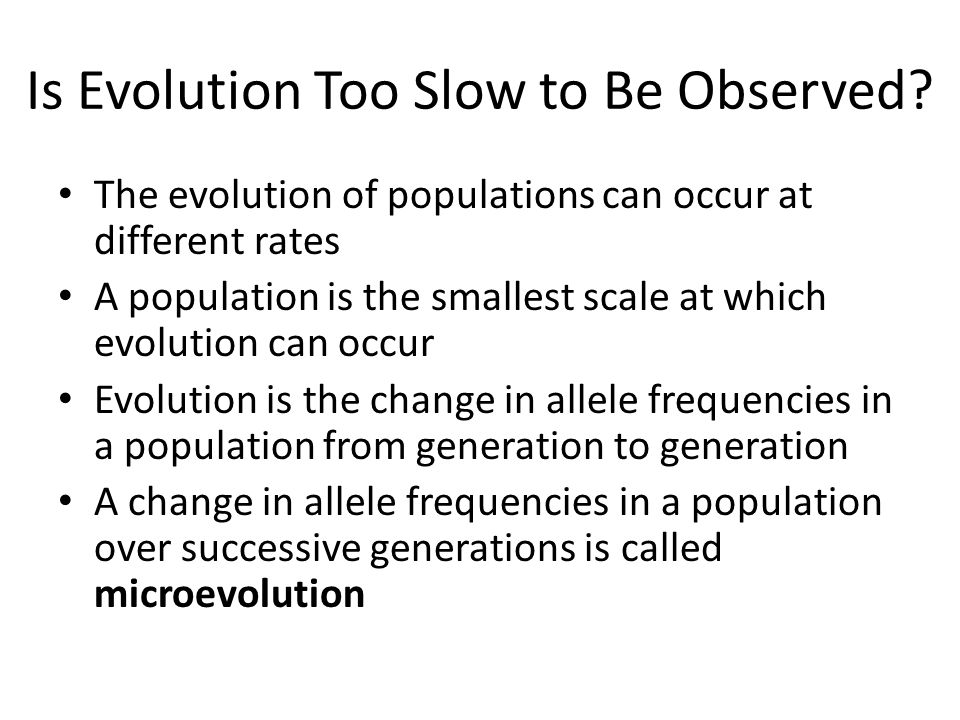 Is Evolution Too Slow to Be Observed? The evolution of populations can occur at different rates A population is the smallest scale at which evolution