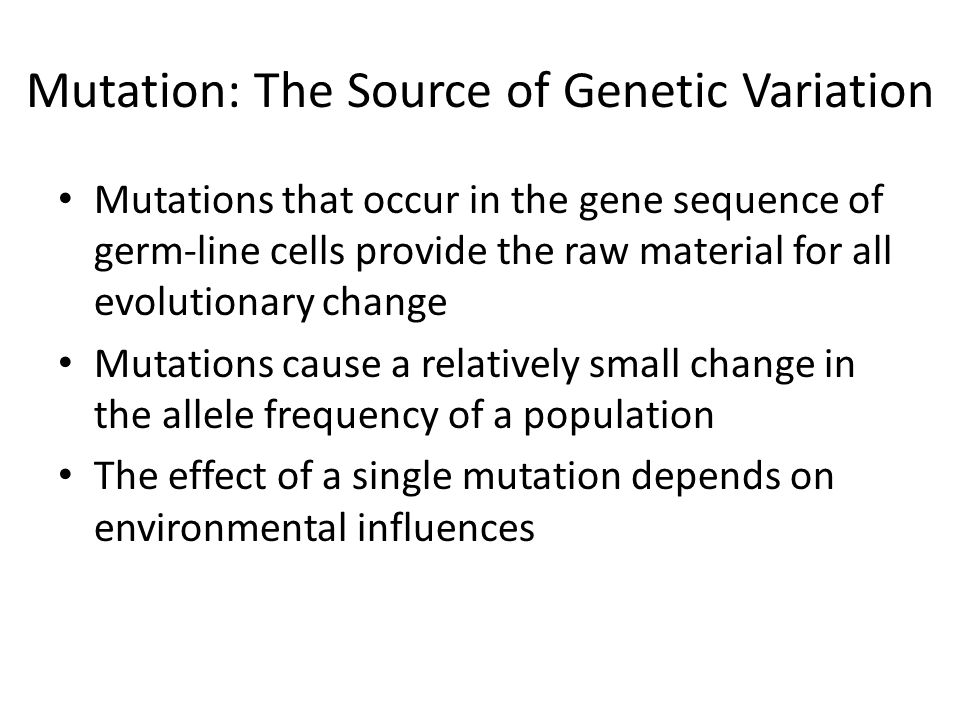 Mutation: The Source of Genetic Variation Mutations that occur in the gene sequence of germ-line cells provide the raw material for all evolutionary c