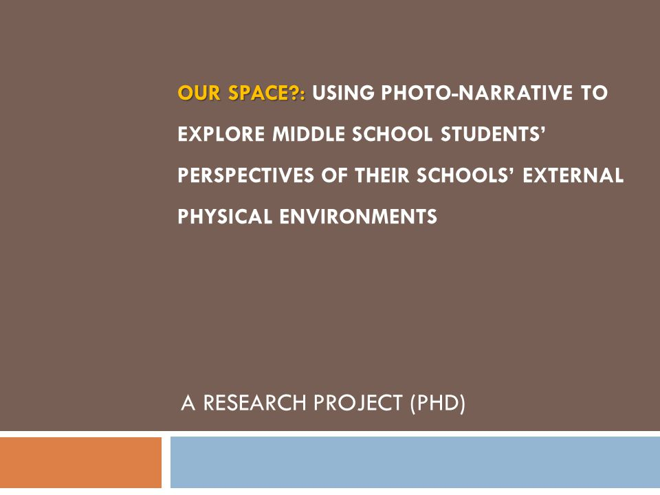 OUR SPACE?: OUR SPACE?: USING PHOTO-NARRATIVE TO EXPLORE MIDDLE SCHOOL STUDENTS' PERSPECTIVES OF THEIR SCHOOLS' EXTERNAL PHYSICAL ENVIRONMENTS A RESEARCH PROJECT (PHD)