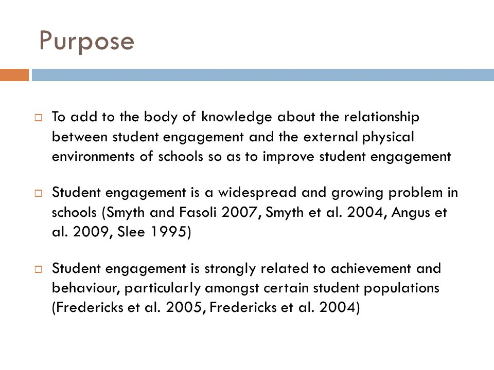 Purpose  To add to the body of knowledge about the relationship between student engagement and the external physical environments of schools so as to improve student engagement  Student engagement is a widespread and growing problem in schools (Smyth and Fasoli 2007, Smyth et al.