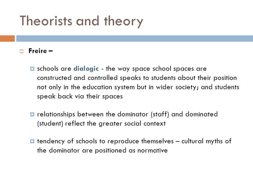 Theorists and theory  Bourdieu –  Self-selecting school – success is determined by one's proximity to the dominant discourses  Cultural arbitrary - the culture implemented is that of those who have the power to implement it and it most serves the material and symbolic interests of those dominant groups or classes  To prevent themselves from feeling out of place, people who move into a new space fulfil the conditions that the space requires  Foucault -  Power produces knowledge produces power