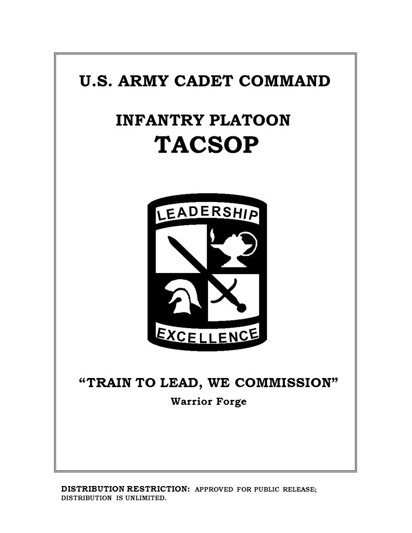 L E A D E R S H I P E X C E L L E N C E INFANTRY PLATOON TACSOP U.S. ARMY CADET COMMAND Warrior Forge DISTRIBUTION RESTRICTION: APPROVED FOR PUBLIC RE