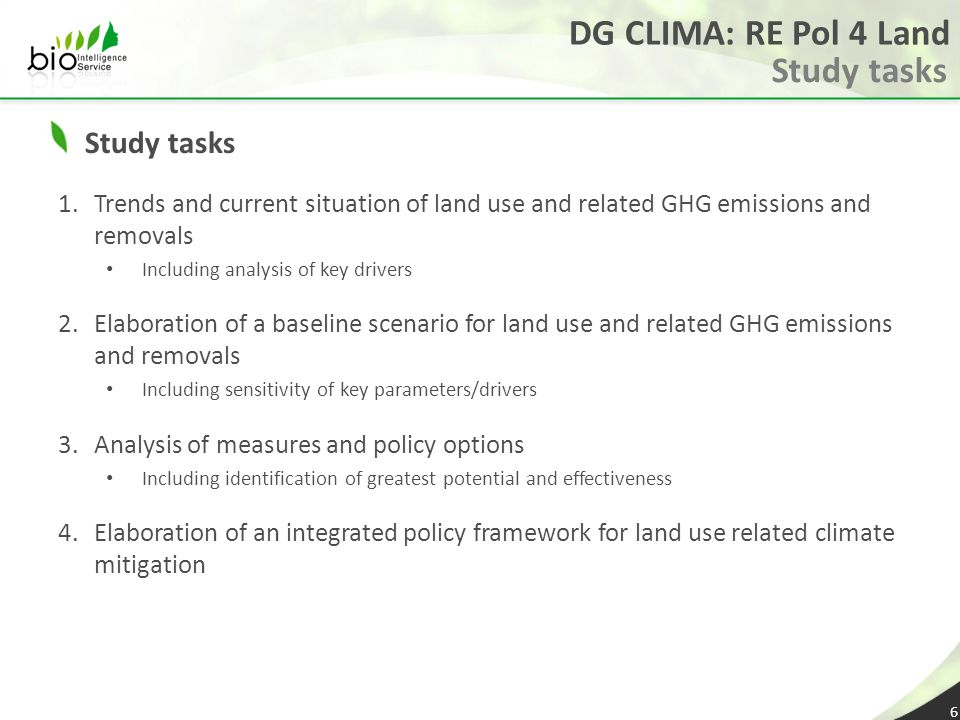 DG CLIMA: RE Pol 4 Land Study tasks 1.Trends and current situation of land use and related GHG emissions and removals Including analysis of key drivers 2.Elaboration of a baseline scenario for land use and related GHG emissions and removals Including sensitivity of key parameters/drivers 3.Analysis of measures and policy options Including identification of greatest potential and effectiveness 4.Elaboration of an integrated policy framework for land use related climate mitigation 6