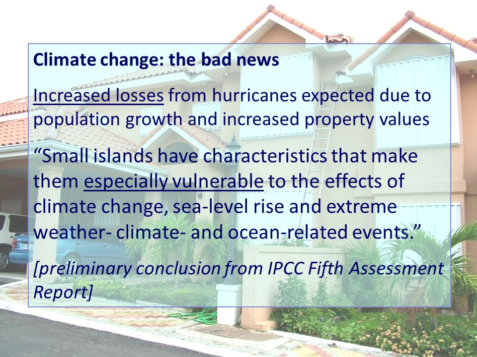 Climate change: the bad news Increased losses from hurricanes expected due to population growth and increased property values Small islands have characteristics that make them especially vulnerable to the effects of climate change, sea-level rise and extreme weather- climate- and ocean-related events. [preliminary conclusion from IPCC Fifth Assessment Report]