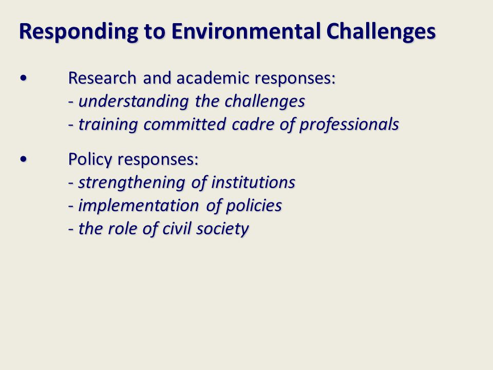 Responding to Environmental Challenges Research and academic responses: - understanding the challenges - training committed cadre of professionals Res