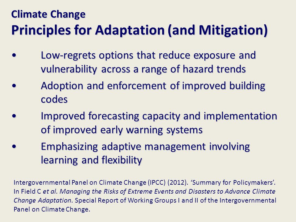 Climate Change Principles for Adaptation (and Mitigation) Low-regrets options that reduce exposure and vulnerability across a range of hazard trends Low-regrets options that reduce exposure and vulnerability across a range of hazard trends Adoption and enforcement of improved building codes Adoption and enforcement of improved building codes Improved forecasting capacity and implementation of improved early warning systems Improved forecasting capacity and implementation of improved early warning systems Emphasizing adaptive management involving learning and flexibility Emphasizing adaptive management involving learning and flexibility Intergovernmental Panel on Climate Change (IPCC) (2012).