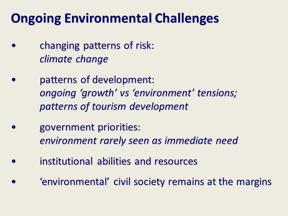 Ongoing Environmental Challenges changing patterns of risk: climate change changing patterns of risk: climate change patterns of development: ongoing 'growth' vs 'environment' tensions; patterns of tourism development patterns of development: ongoing 'growth' vs 'environment' tensions; patterns of tourism development government priorities: environment rarely seen as immediate need government priorities: environment rarely seen as immediate need institutional abilities and resources institutional abilities and resources 'environmental' civil society remains at the margins 'environmental' civil society remains at the margins