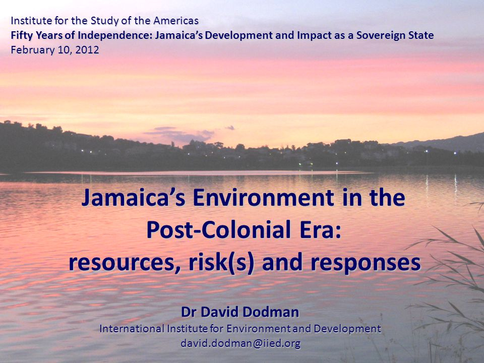 Institute for the Study of the Americas Fifty Years of Independence: Jamaica's Development and Impact as a Sovereign State February 10, 2012 Jamaica's Environment in the Post-Colonial Era: resources, risk(s) and responses resources, risk(s) and responses Dr David Dodman International Institute for Environment and Development david.dodman@iied.org