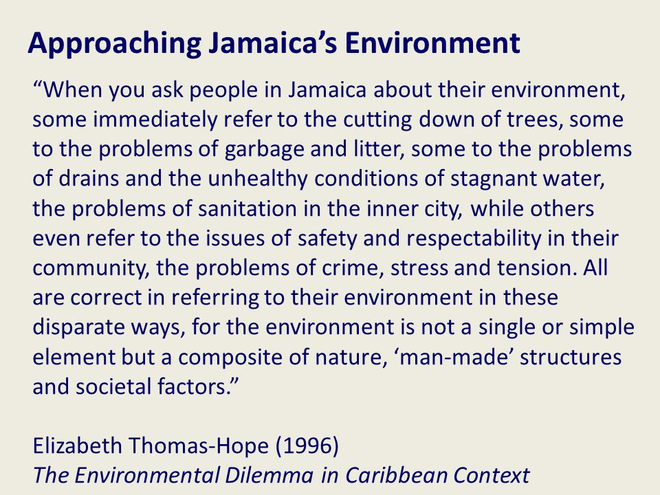 When you ask people in Jamaica about their environment, some immediately refer to the cutting down of trees, some to the problems of garbage and litter, some to the problems of drains and the unhealthy conditions of stagnant water, the problems of sanitation in the inner city, while others even refer to the issues of safety and respectability in their community, the problems of crime, stress and tension.