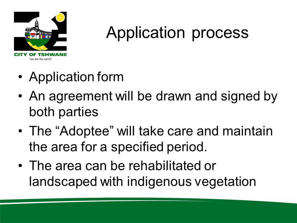 Application process Application form An agreement will be drawn and signed by both parties The Adoptee will take care and maintain the area for a specified period.