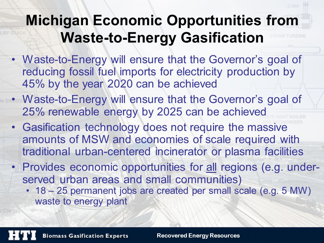 Michigan Economic Opportunities from Waste-to-Energy Gasification Waste-to-Energy will ensure that the Governor's goal of reducing fossil fuel imports for electricity production by 45% by the year 2020 can be achieved Waste-to-Energy will ensure that the Governor's goal of 25% renewable energy by 2025 can be achieved Gasification technology does not require the massive amounts of MSW and economies of scale required with traditional urban-centered incinerator or plasma facilities Provides economic opportunities for all regions (e.g.