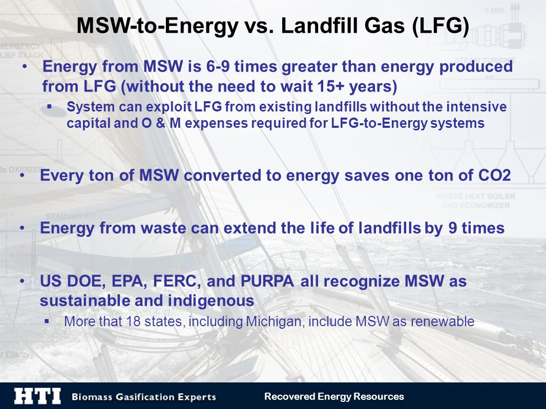 Energy from MSW is 6-9 times greater than energy produced from LFG (without the need to wait 15+ years)  System can exploit LFG from existing landfills without the intensive capital and O & M expenses required for LFG-to-Energy systems Every ton of MSW converted to energy saves one ton of CO2 Energy from waste can extend the life of landfills by 9 times US DOE, EPA, FERC, and PURPA all recognize MSW as sustainable and indigenous  More that 18 states, including Michigan, include MSW as renewable MSW-to-Energy vs.