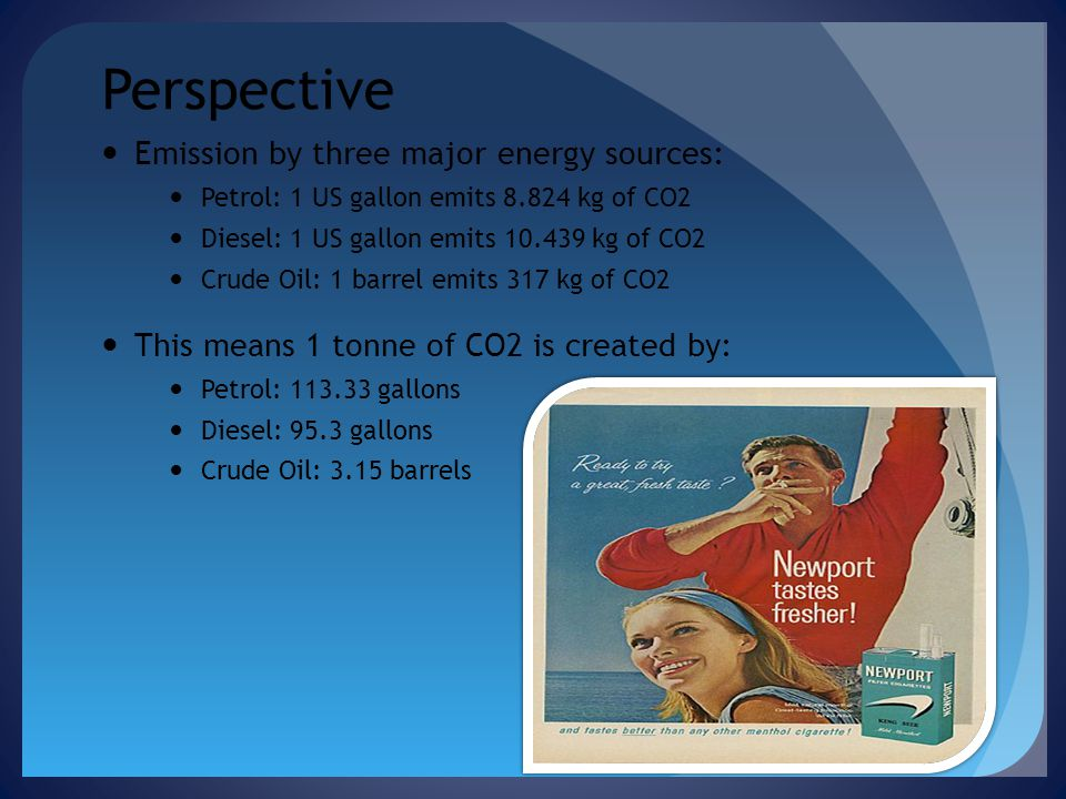 Perspective Emission by three major energy sources: Petrol: 1 US gallon emits 8.824 kg of CO2 Diesel: 1 US gallon emits 10.439 kg of CO2 Crude Oil: 1