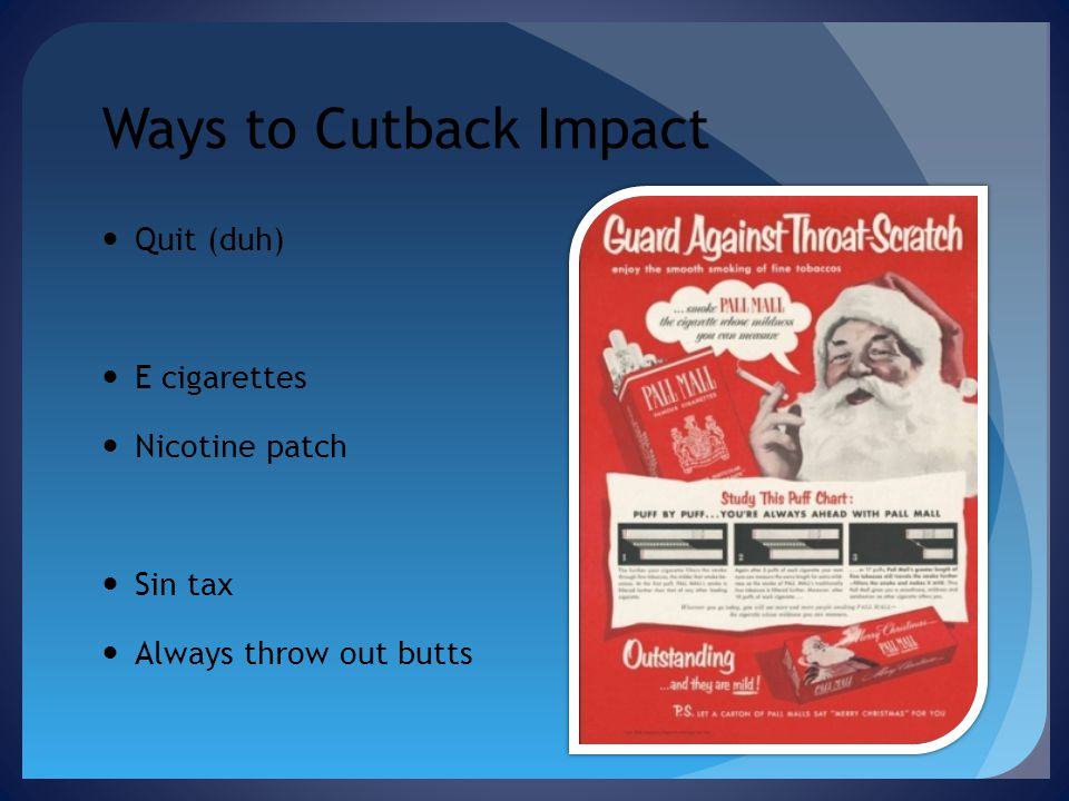 Ways to Cutback Impact Quit (duh) E cigarettes Nicotine patch Sin tax Always throw out butts