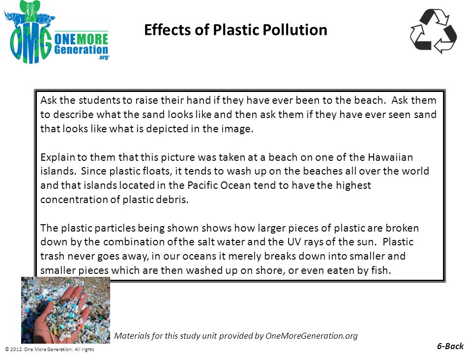 Effects of Plastic Pollution Materials for this study unit provided by OneMoreGeneration.org Ask the students to raise their hand if they have ever been to the beach.