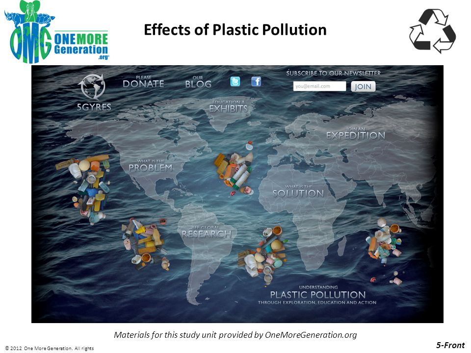 Effects of Plastic Pollution Materials for this study unit provided by OneMoreGeneration.org 5-Front © 2012 One More Generation.