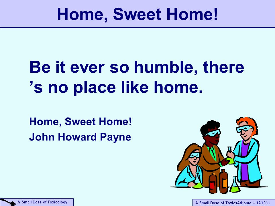 A Small Dose of ToxicsAtHome – 12/10/11 A Small Dose of Toxicology Home, Sweet Home.