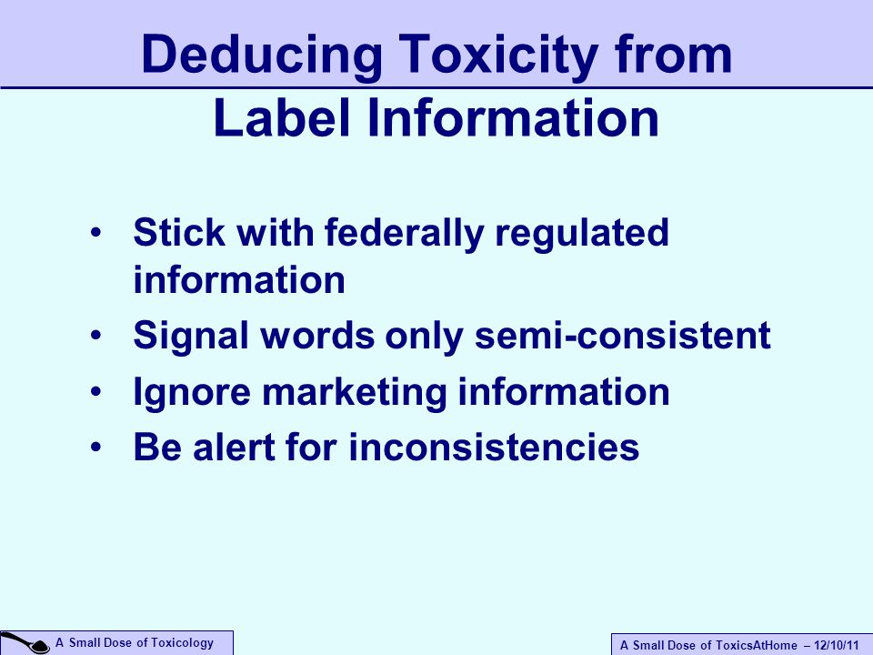 A Small Dose of ToxicsAtHome – 12/10/11 A Small Dose of Toxicology Deducing Toxicity from Label Information Stick with federally regulated information Signal words only semi-consistent Ignore marketing information Be alert for inconsistencies