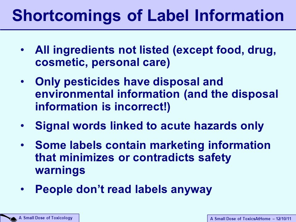 A Small Dose of ToxicsAtHome – 12/10/11 A Small Dose of Toxicology Shortcomings of Label Information All ingredients not listed (except food, drug, cosmetic, personal care) Only pesticides have disposal and environmental information (and the disposal information is incorrect!) Signal words linked to acute hazards only Some labels contain marketing information that minimizes or contradicts safety warnings People don't read labels anyway