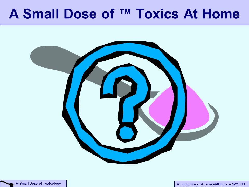 A Small Dose of ToxicsAtHome – 12/10/11 A Small Dose of Toxicology A Small Dose of ™ Toxics At Home
