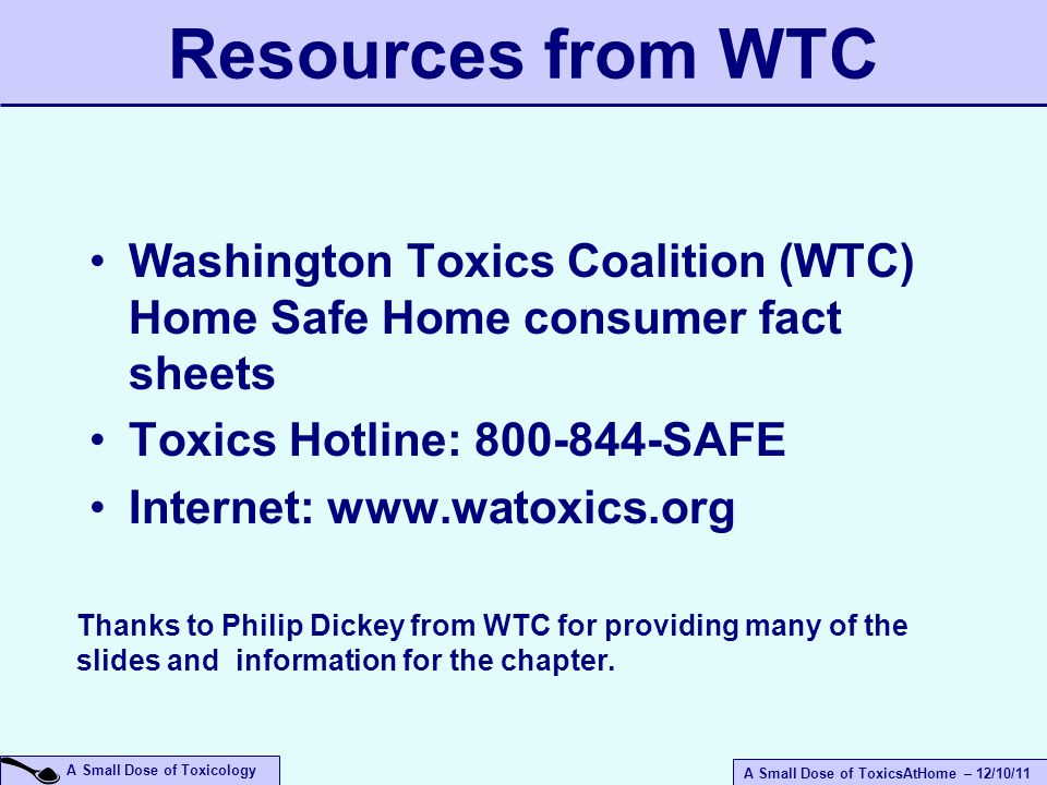 A Small Dose of ToxicsAtHome – 12/10/11 A Small Dose of Toxicology Resources from WTC Washington Toxics Coalition (WTC) Home Safe Home consumer fact sheets Toxics Hotline: 800-844-SAFE Internet: www.watoxics.org Thanks to Philip Dickey from WTC for providing many of the slides and information for the chapter.