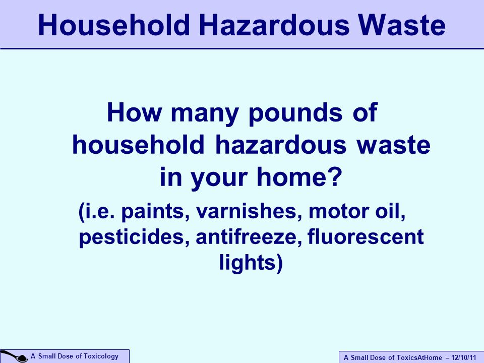 A Small Dose of ToxicsAtHome – 12/10/11 A Small Dose of Toxicology Household Hazardous Waste How many pounds of household hazardous waste in your home.