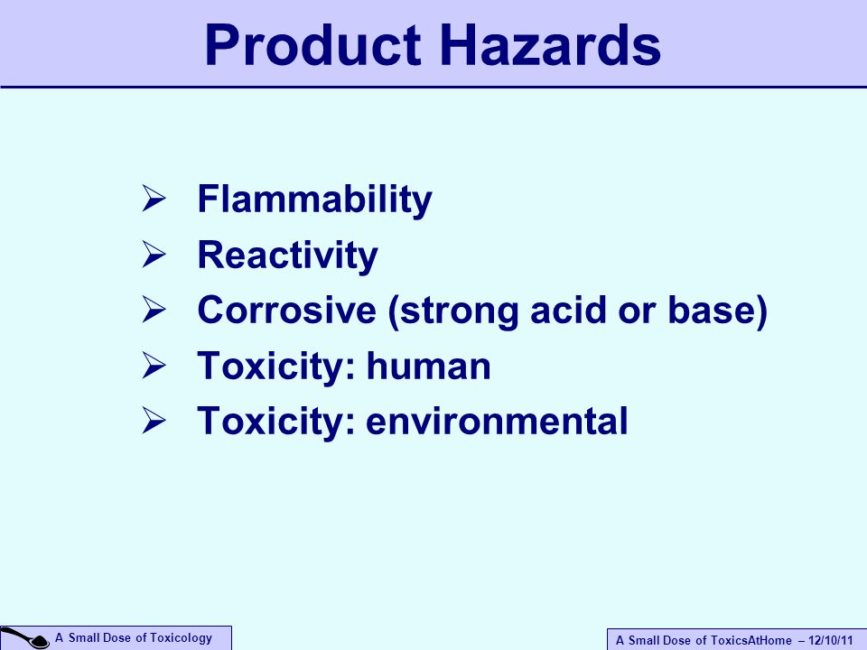 A Small Dose of ToxicsAtHome – 12/10/11 A Small Dose of Toxicology Product Hazards  Flammability  Reactivity  Corrosive (strong acid or base)  Toxicity: human  Toxicity: environmental