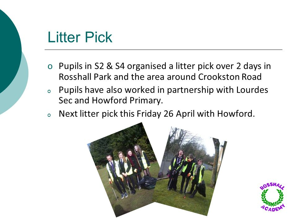 Litter Pick oPupils in S2 & S4 organised a litter pick over 2 days in Rosshall Park and the area around Crookston Road o Pupils have also worked in partnership with Lourdes Sec and Howford Primary.
