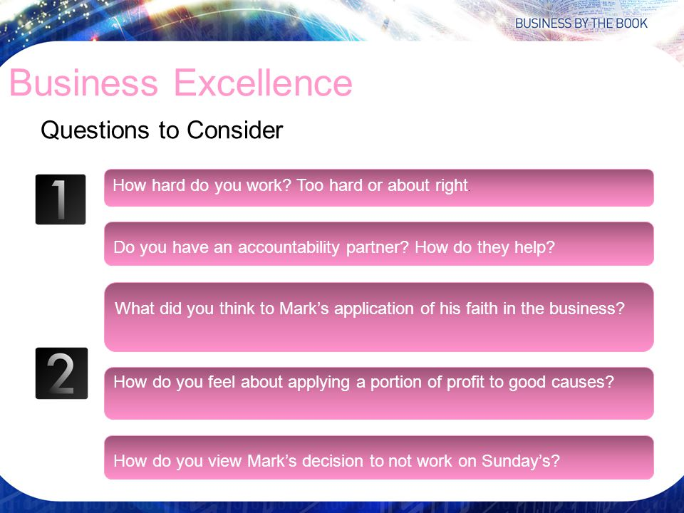 Business Excellence Questions to Consider How hard do you work? Too hard or about right. Do you have an accountability partner? How do they help? What