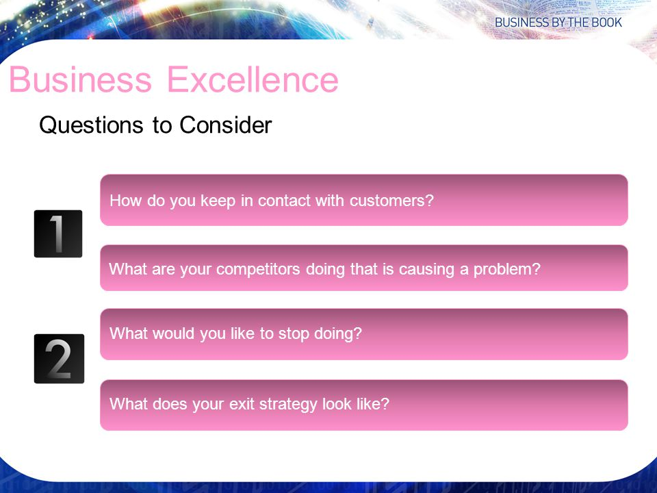 Business Excellence Questions to Consider How do you keep in contact with customers? What are your competitors doing that is causing a problem? What w