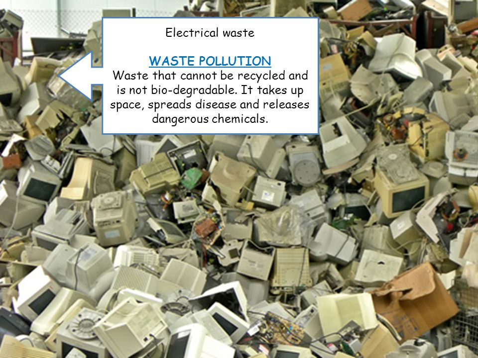 Electrical waste WASTE POLLUTION Waste that cannot be recycled and is not bio-degradable.